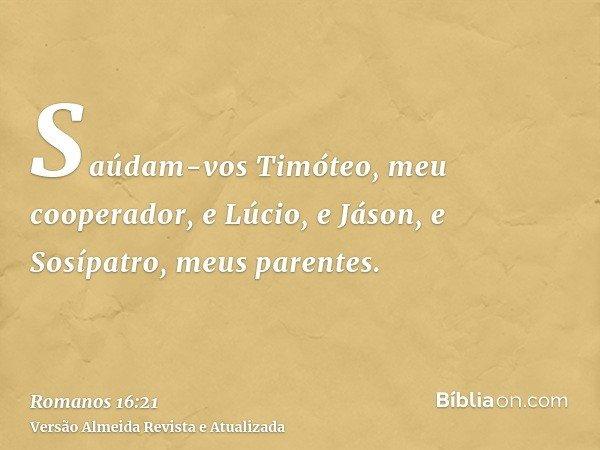 Saúdam-vos Timóteo, meu cooperador, e Lúcio, e Jáson, e Sosípatro, meus parentes.