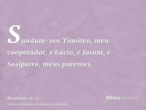 Saúdam-vos Timóteo, meu cooperador, e Lúcio, e Jasom, e Sosípatro, meus parentes.