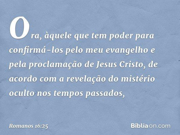 Ora, àquele que tem poder para confirmá-los pelo meu evangelho e pela proclamação de Jesus Cristo, de acordo com a revelação do mistério oculto nos tempos passa
