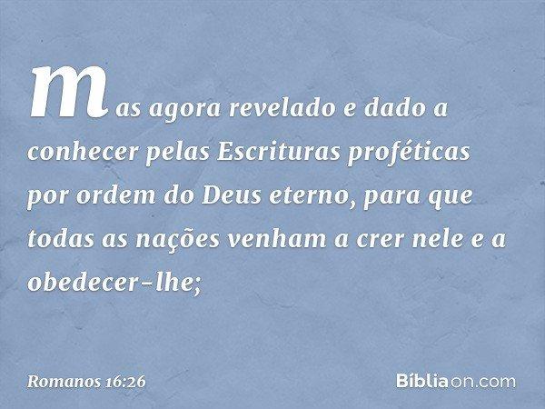 mas agora revelado e dado a conhecer pelas Escrituras proféticas por ordem do Deus eterno, para que todas as nações venham a crer nele e a obedecer-lhe; -- Roma