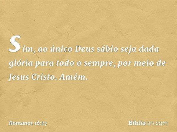sim, ao único Deus sábio seja dada glória para todo o sempre, por meio de Jesus Cristo. Amém. -- Romanos 16:27