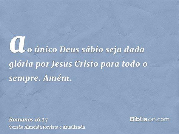 ao único Deus sábio seja dada glória por Jesus Cristo para todo o sempre. Amém.