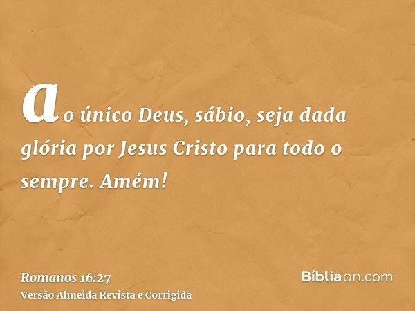 ao único Deus, sábio, seja dada glória por Jesus Cristo para todo o sempre. Amém!