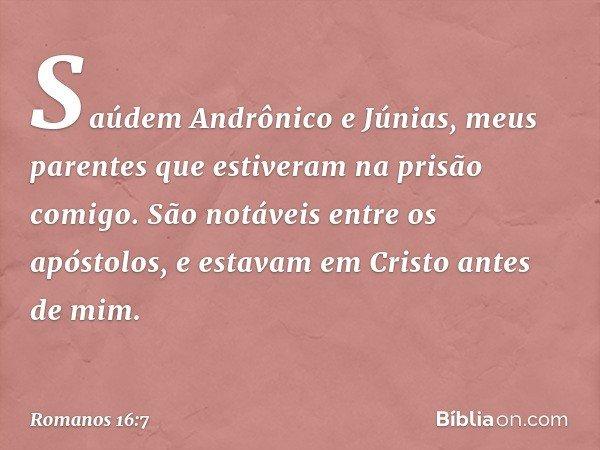 Saúdem Andrônico e Júnias, meus parentes que estiveram na prisão comigo. São notáveis entre os apóstolos, e estavam em Cristo antes de mim. -- Romanos 16:7