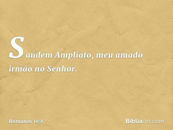 Saúdem Amplíato, meu amado irmão no Senhor. -- Romanos 16:8