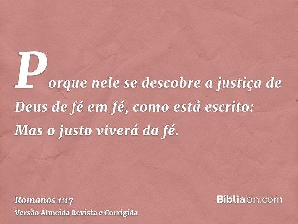 Porque nele se descobre a justiça de Deus de fé em fé, como está escrito: Mas o justo viverá da fé.