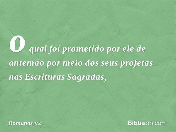 o qual foi prometido por ele de antemão por meio dos seus profetas nas Escrituras Sagradas, -- Romanos 1:2
