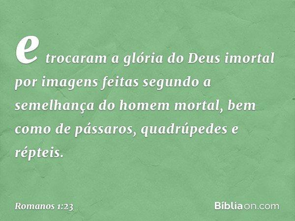 e trocaram a glória do Deus imortal por imagens feitas segundo a semelhança do homem mortal, bem como de pássaros, quadrúpedes e répteis. -- Romanos 1:23