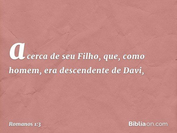 acerca de seu Filho, que, como homem, era descendente de Davi, -- Romanos 1:3