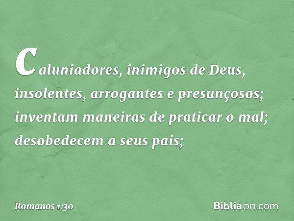 caluniadores, inimigos de Deus, insolentes, arrogantes e presunçosos; inventam maneiras de praticar o mal; desobedecem a seus pais; -- Romanos 1:30