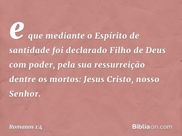 e que mediante o Espírito de santidade foi declarado Filho de Deus com poder, pela sua ressurreição dentre os mortos: Jesus Cristo, nosso Senhor. -- Romanos 1:4
