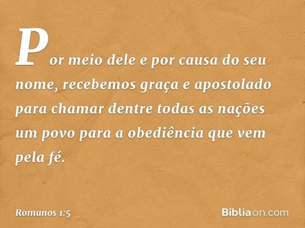 Por meio dele e por causa do seu nome, recebemos graça e apostolado para chamar dentre todas as nações um povo para a obediência que vem pela fé. -- Romanos 1:5