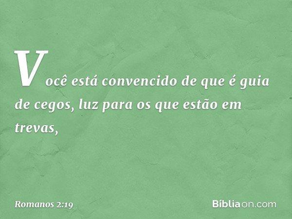 Você está convencido de que é guia de cegos, luz para os que estão em trevas, -- Romanos 2:19