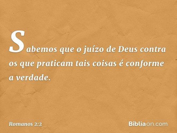 Sabemos que o juízo de Deus contra os que praticam tais coisas é conforme a verdade. -- Romanos 2:2