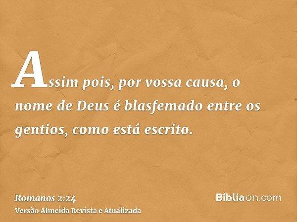 Assim pois, por vossa causa, o nome de Deus é blasfemado entre os gentios, como está escrito.
