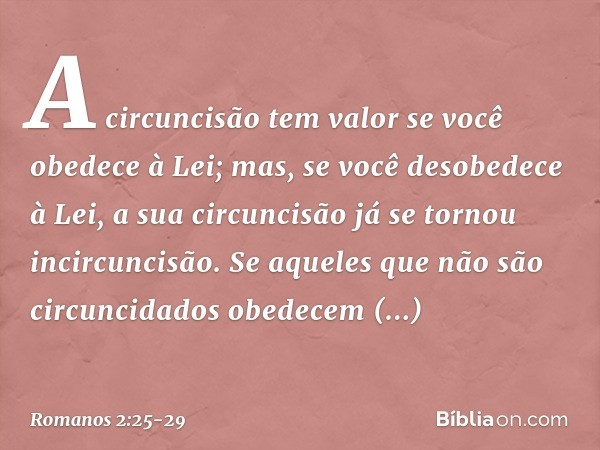 A circuncisão tem valor se você obedece à Lei; mas, se você desobedece à Lei, a sua circuncisão já se tornou incircuncisão. Se aqueles que não são circuncidados