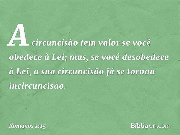 A circuncisão tem valor se você obedece à Lei; mas, se você desobedece à Lei, a sua circuncisão já se tornou incircuncisão. -- Romanos 2:25