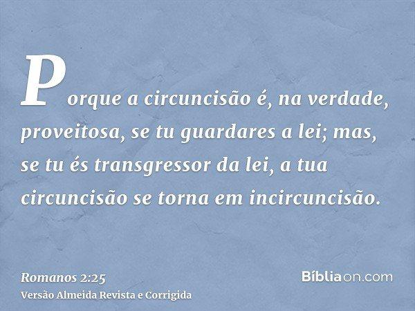 Porque a circuncisão é, na verdade, proveitosa, se tu guardares a lei; mas, se tu és transgressor da lei, a tua circuncisão se torna em incircuncisão.