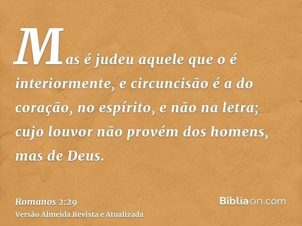 Mas é judeu aquele que o é interiormente, e circuncisão é a do coração, no espírito, e não na letra; cujo louvor não provém dos homens, mas de Deus.