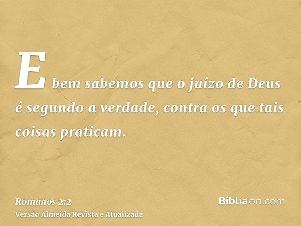 E bem sabemos que o juízo de Deus é segundo a verdade, contra os que tais coisas praticam.