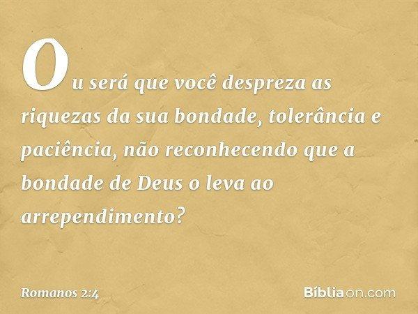 Ou será que você despreza as riquezas da sua bondade, tolerância e paciência, não reconhecendo que a bondade de Deus o leva ao arrependimento? -- Romanos 2:4