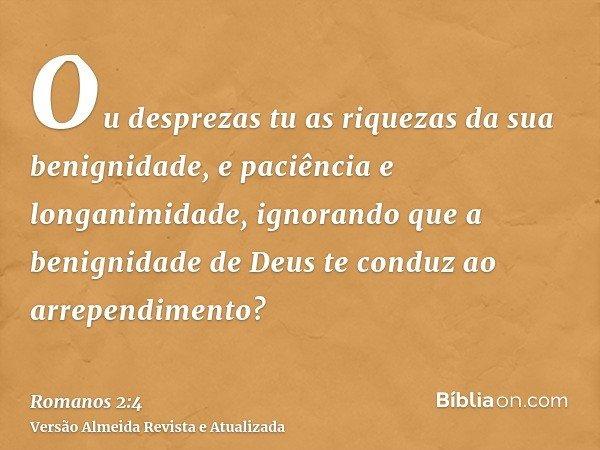 Ou desprezas tu as riquezas da sua benignidade, e paciência e longanimidade, ignorando que a benignidade de Deus te conduz ao arrependimento?