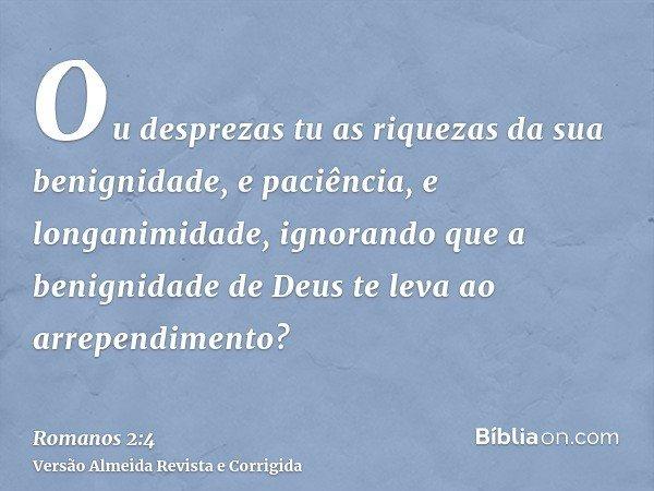 Ou desprezas tu as riquezas da sua benignidade, e paciência, e longanimidade, ignorando que a benignidade de Deus te leva ao arrependimento?