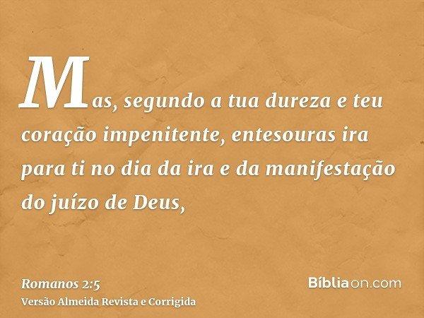Mas, segundo a tua dureza e teu coração impenitente, entesouras ira para ti no dia da ira e da manifestação do juízo de Deus,