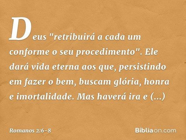 """Deus """"retribuirá a cada um conforme o seu procedimento"""". Ele dará vida eterna aos que, persistindo em fazer o bem, buscam glória, honra e imortalidade. Mas have"""