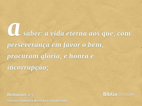 a saber: a vida eterna aos que, com perseverança em favor o bem, procuram glória, e honra e incorrupção;