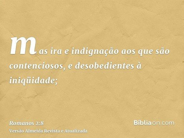mas ira e indignação aos que são contenciosos, e desobedientes à iniqüidade;