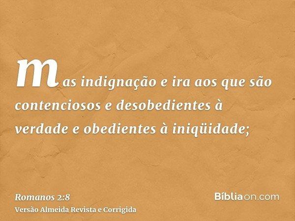 mas indignação e ira aos que são contenciosos e desobedientes à verdade e obedientes à iniqüidade;