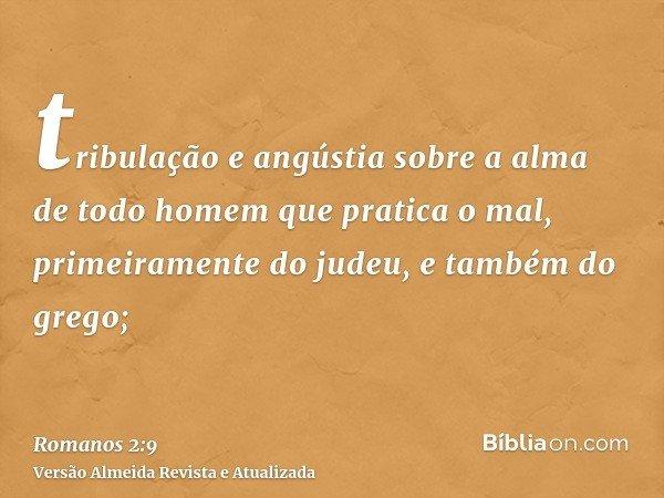tribulação e angústia sobre a alma de todo homem que pratica o mal, primeiramente do judeu, e também do grego;