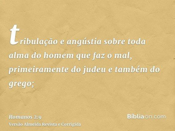 tribulação e angústia sobre toda alma do homem que faz o mal, primeiramente do judeu e também do grego;