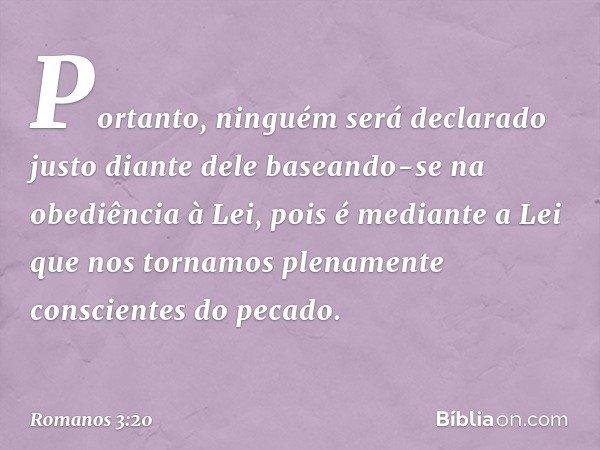 Portanto, ninguém será declarado justo diante dele baseando-se na obediência à Lei, pois é mediante a Lei que nos tornamos plenamente conscientes do pecado. --