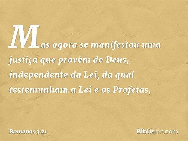 Mas agora se manifestou uma justiça que provém de Deus, independente da Lei, da qual testemunham a Lei e os Profetas, -- Romanos 3:21