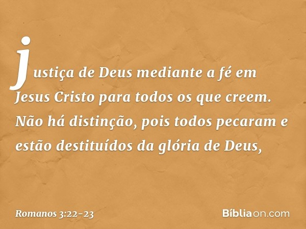 justiça de Deus mediante a fé em Jesus Cristo para todos os que creem. Não há distinção, pois todos pecaram e estão destituídos da glória de Deus, -- Romanos 3: