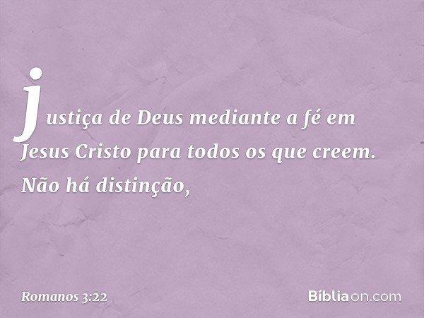 justiça de Deus mediante a fé em Jesus Cristo para todos os que creem. Não há distinção, -- Romanos 3:22