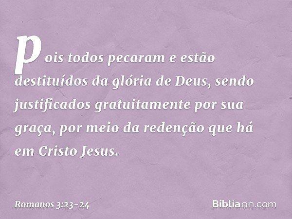 pois todos pecaram e estão destituídos da glória de Deus, sendo justificados gratuitamente por sua graça, por meio da redenção que há em Cristo Jesus. -- Romano
