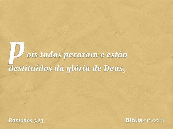 pois todos pecaram e estão destituídos da glória de Deus, -- Romanos 3:23