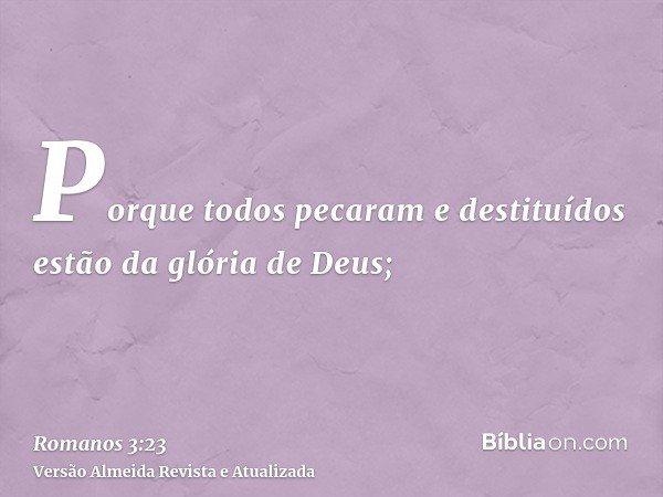 Porque todos pecaram e destituídos estão da glória de Deus;