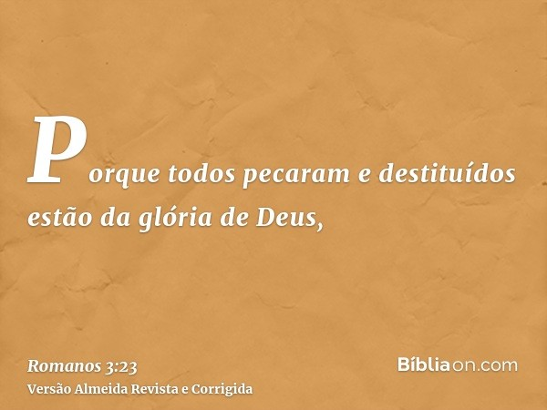 Porque todos pecaram e destituídos estão da glória de Deus,