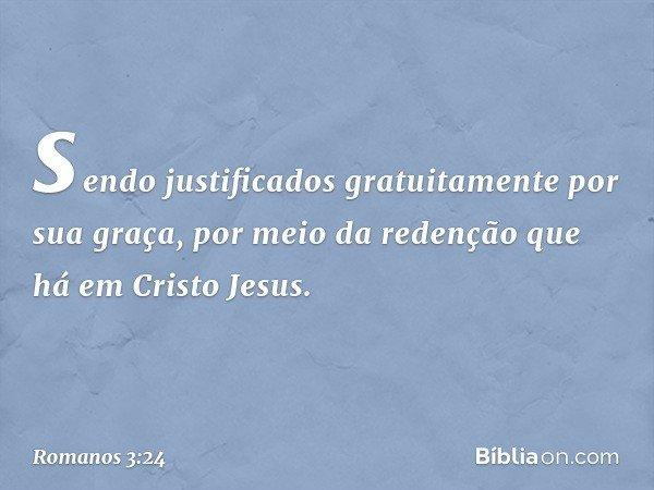 sendo justificados gratuitamente por sua graça, por meio da redenção que há em Cristo Jesus. -- Romanos 3:24
