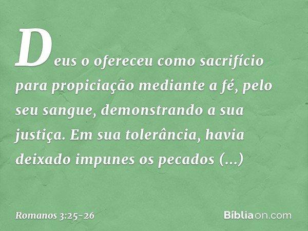 Deus o ofereceu como sacrifício para propiciação mediante a fé, pelo seu sangue, demonstrando a sua justiça. Em sua tolerância, havia deixado impunes os pecados