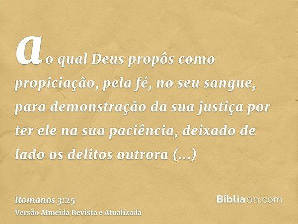 ao qual Deus propôs como propiciação, pela fé, no seu sangue, para demonstração da sua justiça por ter ele na sua paciência, deixado de lado os delitos outrora