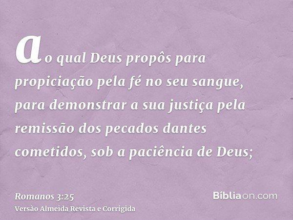 ao qual Deus propôs para propiciação pela fé no seu sangue, para demonstrar a sua justiça pela remissão dos pecados dantes cometidos, sob a paciência de Deus;