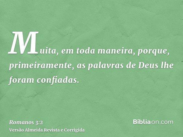 Muita, em toda maneira, porque, primeiramente, as palavras de Deus lhe foram confiadas.