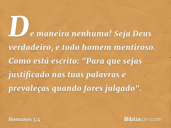 """De maneira nenhuma! Seja Deus verdadeiro, e todo homem mentiroso. Como está escrito: """"Para que sejas justificado nas tuas palavras e prevaleças quando fores jul"""
