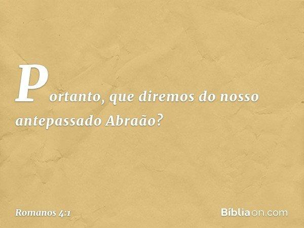 Portanto, que diremos do nosso antepassado Abraão? -- Romanos 4:1