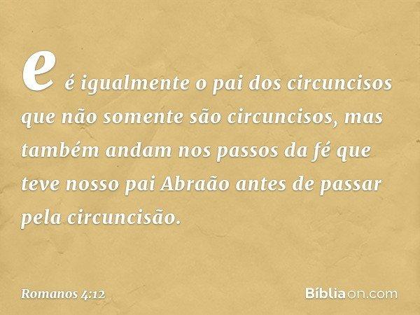 e é igualmente o pai dos circuncisos que não somente são circuncisos, mas também andam nos passos da fé que teve nosso pai Abraão antes de passar pela circuncis